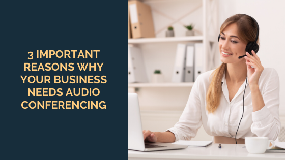3 Important Reasons Why Your Business Needs Audio Conferencing