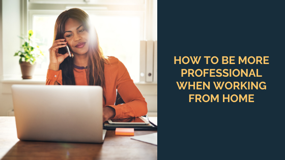 How to Be More Professional When Working From Home