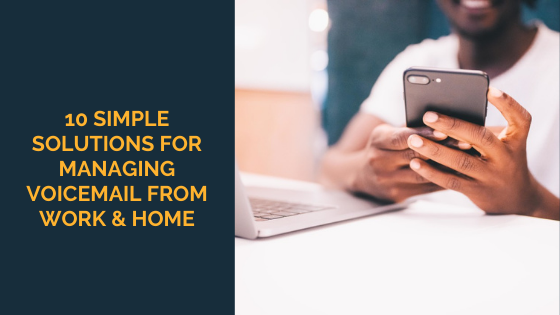 10 Simple Solutions For Managing Voicemail From Work & Home