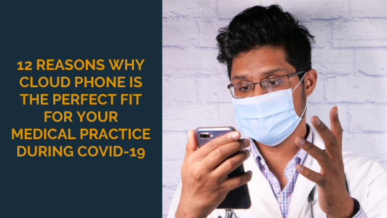 12 Reasons Why Cloud Phone is the Perfect Fit for Your Medical Practice During COVID-19