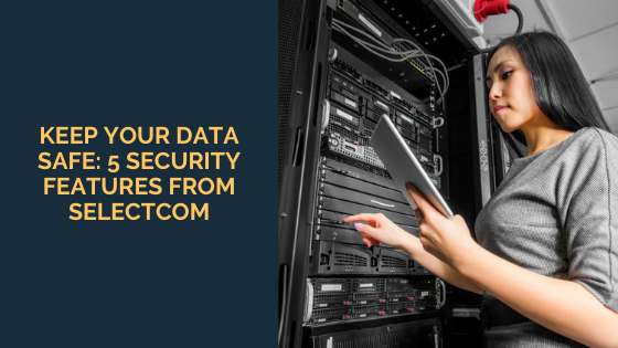 Keep Your Data Safe: 5 Security Features From SelectCom