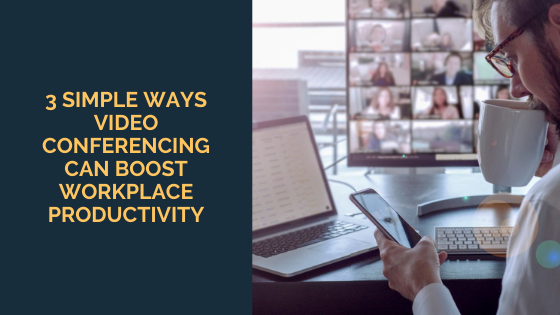 3 Simple Ways Video Conferencing Can Boost Workplace Productivity