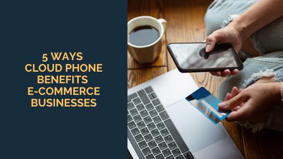 5 Ways Cloud Phone Benefits E-commerce Businesses