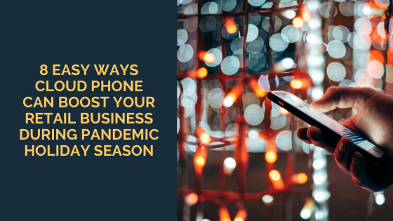8 Easy Ways Cloud Phone Can Boost Your Retail Business During Pandemic Holiday Season