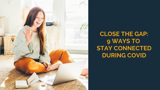 Close the Gap: 9 Ways to Stay Connected During COVID